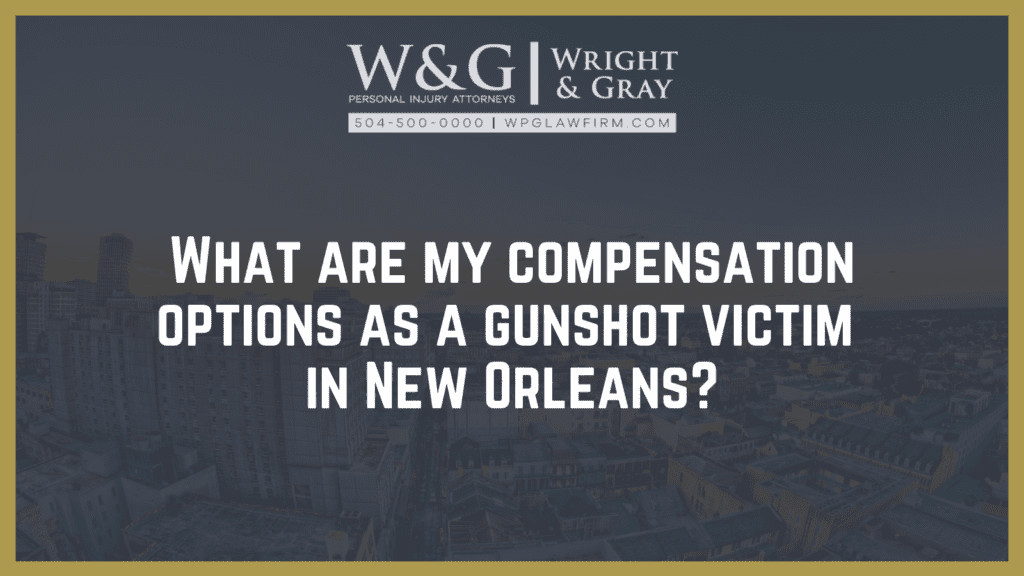 What are my compensation options as a gunshot victim - new Orleans personal injury attorney - Wright Gray